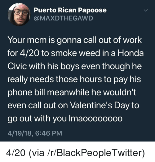 Blackpeopletwitter, Honda, and Papoose: Puerto Rican Papoose  @MAXDTHEGAWD  Your mcm is gonna call out of work  for 4/20 to smoke weed in a Honda  Civic with his boys even though he  really needs those hours to pay his  phone bill meanwhile he wouldn't  even call out on Valentine's Day to  go out with you Imaoooooo0o  4/19/18, 6:46 PM <p>4/20 (via /r/BlackPeopleTwitter)</p>