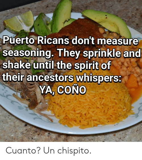 Spirit, They, and The Spirit: Puerto Ricans don't measure  seasoning. They sprinkle and  shake until the spirit of  their ancestors whispers:  YA, COÑO Cuanto? Un chispito.
