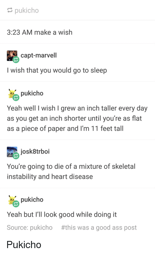 Capt: pukicho  3:23 AM make a wish  capt-marvell  I wish that you would go to sleep  pukicho  Yeah well I wish I grew an inch taller every day  as you get an inch shorter until you're as flat  as a piece of paper and I'm 11 feet tall  josk8trboi  You're going to die of a mixture of skeletal  instability and heart disease  pukicho  Yeah but I' look good while doing it  Source: pukicho #this was a good ass post Pukicho