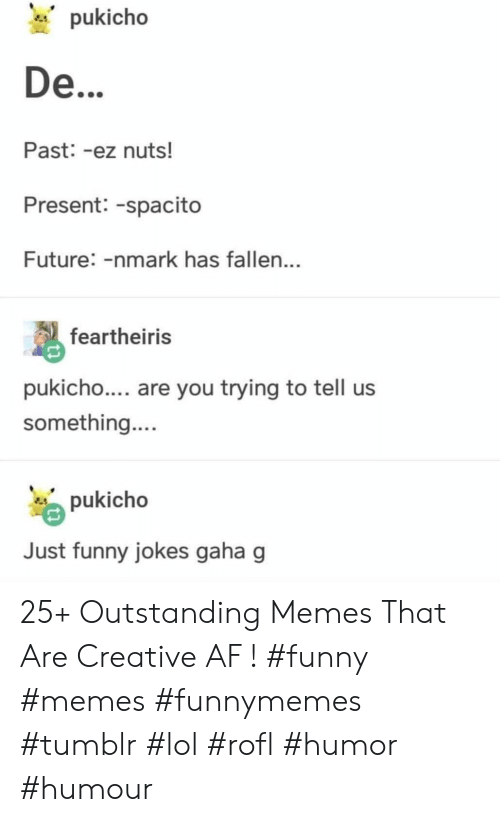 funny jokes: pukicho  De...  Past: -ez nuts!  Present: -spacito  Future: -nmark has fallen...  feartheiris  pukicho.... are you trying to tell us  something....  pukicho  Just funny jokes gaha g 25+ Outstanding Memes That Are Creative AF ! #funny #memes #funnymemes #tumblr #lol #rofl #humor #humour