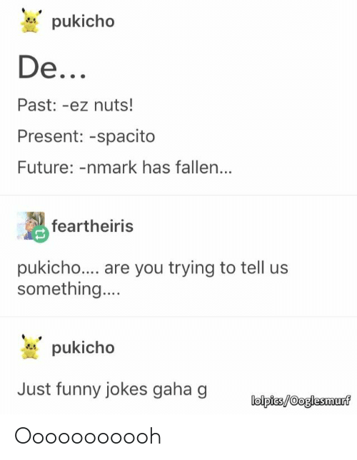 funny jokes: pukicho  Past: -ez nuts!  Present: -spacito  Future: -nmark has fallen...  feartheiris  pukicho... are you trying to tell us  something.  pukicho  Just funny jokes gaha g  lolpics/Ooglesmurf Ooooooooooh