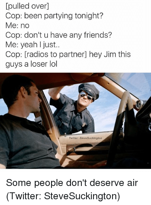 Copped: [pulled over]  Cop: been partying tonight?  Me: no  Cop: don't u have any friends?  Me: yeah I just..  Cop: [radios to partner] hey Jim this  guys a loser lol  Twitter: SteveSuckington Some people don't deserve air (Twitter: SteveSuckington)