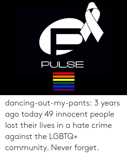 Community, Crime, and Dancing: PULSE dancing-out-my-pants:  3 years ago today 49 innocent people lost their lives in a hate crime against the LGBTQ+ community. Never forget.