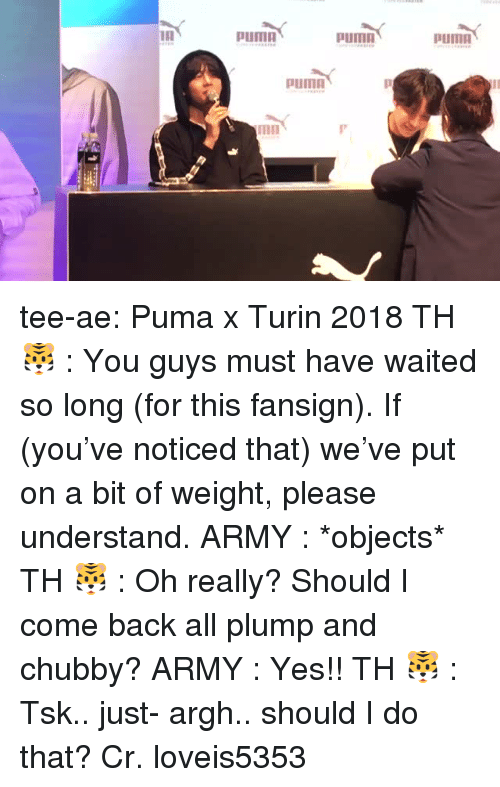 Puma: Puma  pumn  PUmO  mn tee-ae:  Puma x Turin 2018  TH 🐯 :   You guys must have waited so long (for this fansign). If (you've noticed that) we've put on a bit of weight, please understand.  ARMY :   *objects*  TH 🐯 :   Oh really? Should I come back all plump and chubby?  ARMY :   Yes!!  TH 🐯 :   Tsk.. just- argh.. should I do that?   Cr. loveis5353