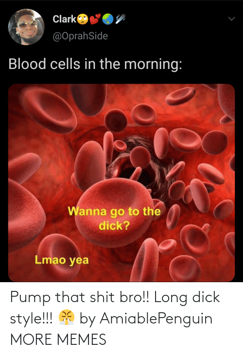 Dick: Pump that shit bro!! Long dick style!!! 😤 by AmiablePenguin MORE MEMES
