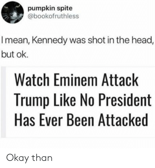 Eminem, Head, and Mean: pumpkin spite  @bookofruthless  I mean, Kennedy was shot in the head,  but ok.  Watch Eminem Attack  Trump Like No President  Has Ever Been Attacked Okay than
