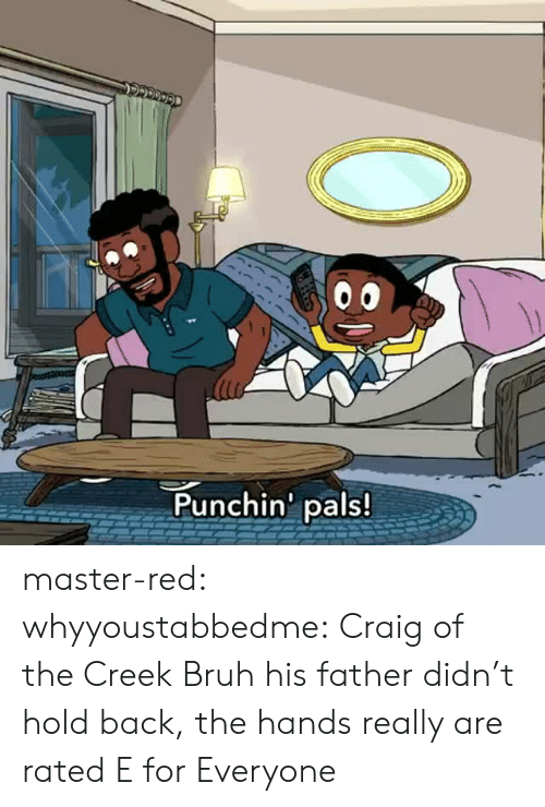 Craig: Punchin' pals! master-red: whyyoustabbedme:   Craig of the Creek Bruh his father didn't hold back, the hands really are rated E for Everyone
