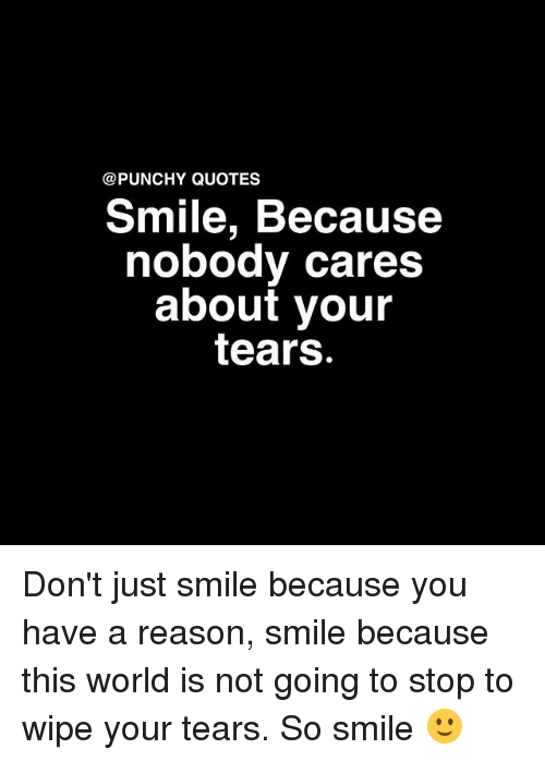Quotes Smile Because Nobody Cares About Your Tears Dont Just Smile