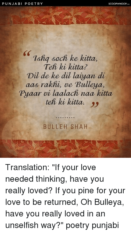 "Love, Memes, and Translation: PUNJABI POETRY  SCOOPWHOOP  sS  7shq sach ke kitta.  Teh ki kitta?  Dil de ke dil laiyan di  aas rakhi, ve Bulleya,  Pyaar vi laalach naa kitta  teh ki kitta. )  BULLEH SHAH Translation: ""If your love needed thinking, have you really loved? If you pine for your love to be returned, Oh Bulleya, have you really loved in an unselfish way?"" poetry punjabi"
