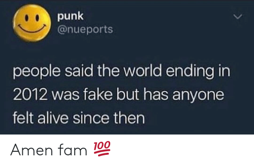 world ending: punk  @nueports  people said the world ending in  2012 was fake but has anyone  felt alive since then Amen fam 💯