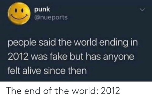 Alive, Fake, and World: punk  @nueports  people said the world ending in  2012 was fake but has anyone  felt alive since then The end of the world: 2012