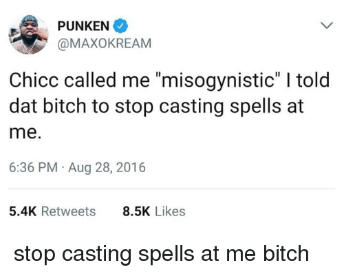 """Bitch, Misogynistic, and Dat: PUNKEN  @MAXOKREAM  Chicc called me """"misogynistic"""" I told  dat bitch to stop casting spells at  me.  6:36 PM Aug 28, 2016  5.4K Retweets  8.5K Likes stop casting spells at me bitch"""