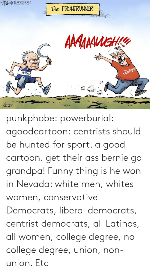 etc: punkphobe: powerburial:  agoodcartoon:  centrists should be hunted for sport. a good cartoon.   get their ass bernie  go grandpa!    Funny thing is he won in Nevada: white men, whites women, conservative Democrats, liberal democrats, centrist democrats, all Latinos, all women, college degree, no college degree, union, non-union. Etc