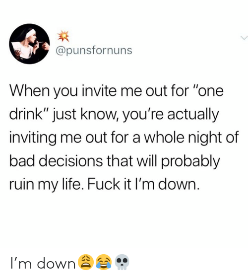 "One Drink: @punsfornuns  When you invite me out for ""one  drink"" just know, you're actually  inviting me out for a whole night of  bad decisions that will probably  ruin my life. Fuck it I'm down. I'm down😩😂💀"