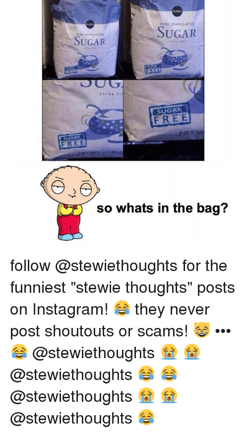 "Stewie: PURE GRANULATED  SUGAR  SUGAR  FREE  SUGAR  FREE  SUGAR  so whats in the bag? follow @stewiethoughts for the funniest ""stewie thoughts"" posts on Instagram! 😂 they never post shoutouts or scams! 😸 ••• 😂 @stewiethoughts 😭 😭 @stewiethoughts 😂 😂 @stewiethoughts 😭 😭 @stewiethoughts 😂"