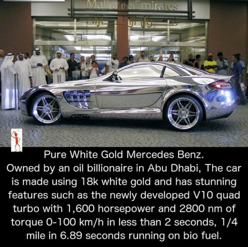 mercedes benz: Pure White Gold Mercedes Benz  Owned by an oil billionaire in Abu Dhabi, The car  is made using 18k white gold and has stunning  features such as the newly developed V10 quad  turbo with 1,600 horsepower and 2800 nm of  torque O-100 km/h in less than 2 seconds, 1/4  mile in 6.89 seconds running on bio fuel
