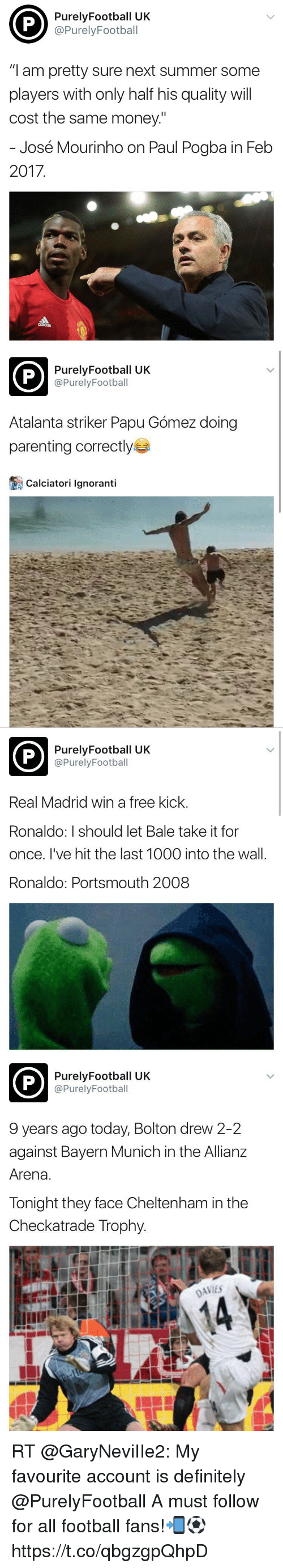 """Definitely, Football, and Memes: PurelyFootball UK  @PurelyFootball  """"I am pretty sure next summer some  players with only half his quality will  cost the same money.""""  José Mourinho on Paul Pogba in Feb  2017   PurelyFootball UK  @PurelyFootball  Atalanta striker Papu Gómez doing  parenting correctly  Calciatori Ignoranti   PurelyFootball UK  @PurelyFootball  Real Madrid win a free kick.  Ronaldo: I should let Bale take it for  once. I've hit the last 1000 into the wall.  Ronaldo: Portsmouth 2008   PurelyFootball UK  @PurelyFootball  9 years ago today, Bolton drew 2-2  against Bayern Munich in the Allianz  Arena.  Tonight they face Cheltenham in the  Checkatrade Trophy.  DAVIES RT @GaryNeviIIe2: My favourite account is definitely @PurelyFootball   A must follow for all football fans!📲⚽️ https://t.co/qbgzgpQhpD"""