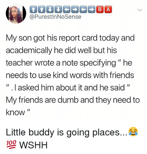 """Dumb, Friends, and Memes: @PurestlnNoSense  My son got his report card today and  academically he did well but his  teacher wrote a note specifying""""he  needs to use kind words with friends  """" .I asked him about it and he said""""  My friends are dumb and they need to  know Little buddy is going places...😂💯 WSHH"""