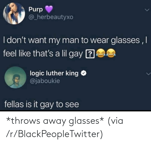 Glasses: Purp  @_herbeautyxo  I don't want my man to wear glasses ,I  feel like that's a lil gay ?  logic luther king O  @jaboukie  fellas is it gay to see *throws away glasses* (via /r/BlackPeopleTwitter)