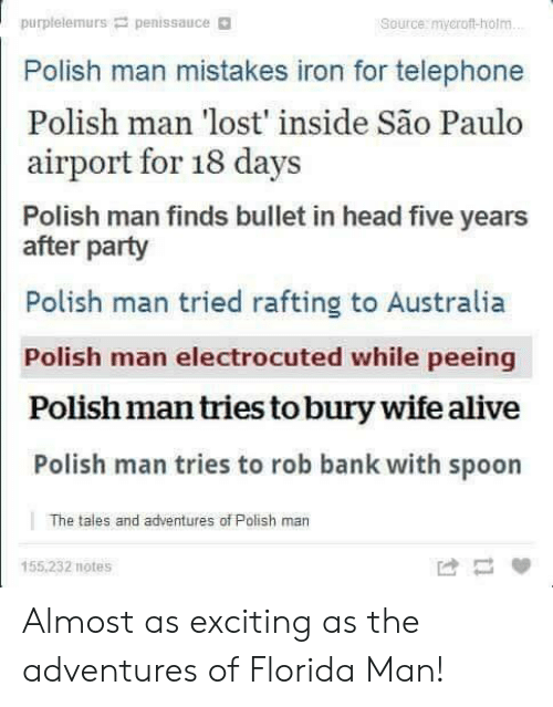 telephone: purplelemurs penissauce  Polish man mistakes iron for telephone  Polish man lost inside Sao Paulo  Source: mycroft-holm  airport for 18 days  Polish man finds bullet in head five years  after party  Polish man tried rafting to Australia  Polish man electrocuted while peeing  Polish man tries to bury wife alive  Polish man tries to rob bank with spoon  The tales and adventures of Polish man  155,232 notes Almost as exciting as the adventures of Florida Man!