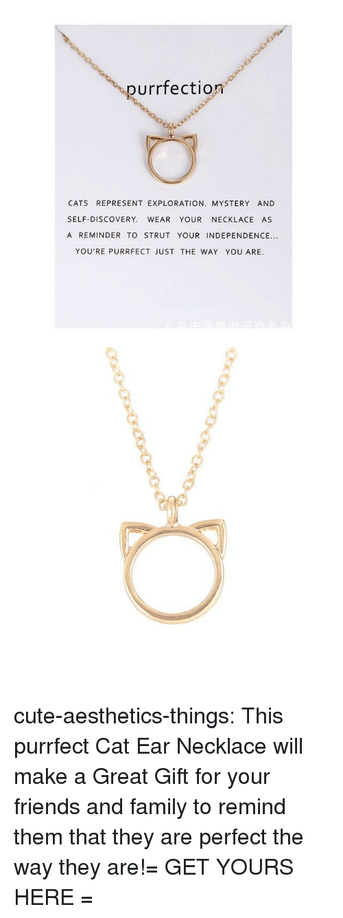 discovery: purrfection  CATS REPRESENT EXPLORATION. MYSTERY AND  SELF-DISCOVERY. WEAR YOUR NECKLACE AS  A REMINDER TO STRUT YOUR INDEPENDENCE...  YOU'RE PURRFECT JUST THE WAY YOU ARE. cute-aesthetics-things:  This purrfect Cat Ear Necklace will make a Great Gift for your friends and family to remind them that they are perfect the way they are!= GET YOURS HERE =