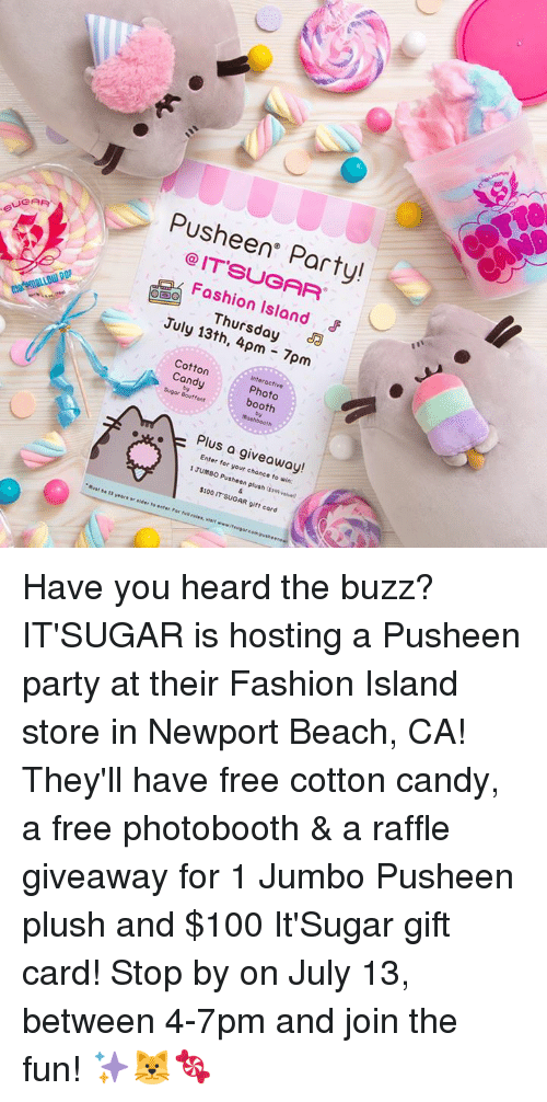 Pusheens: Pusheen Party!  @IT'SUGAR  Foshion Island  Thursday a  July 13th, 4pm 7pm  Interactive  Cotton  Candy Photo  : booth  Sugor Bouffant  Plus a giveaway!  Enter for your chonce to win:  1 JUMBO Pusheen plush ($39 valve  $100 IT SUGAR gift card Have you heard the buzz? IT'SUGAR is hosting a Pusheen party at their Fashion Island store in Newport Beach, CA! They'll have free cotton candy, a free photobooth & a raffle giveaway for 1 Jumbo Pusheen plush and $100 It'Sugar gift card! Stop by on July 13, between 4-7pm and join the fun! ✨🐱🍬