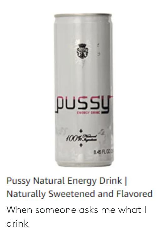 Energy, Pussy, and Asks: pussy  ENRGY DRME  00%  845FLO  Pussy Natural Energy Drink  Naturally Sweetened and Flavored When someone asks me what I drink