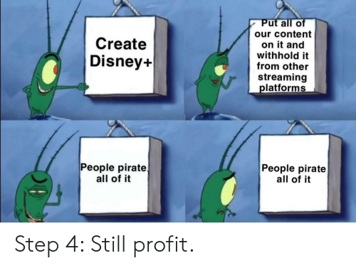 profit: Put all of  our content  Create  on it and  withhold it  from other  Disney+  streaming  platforms  People pirate  all of it  People pirate  all of it Step 4: Still profit.