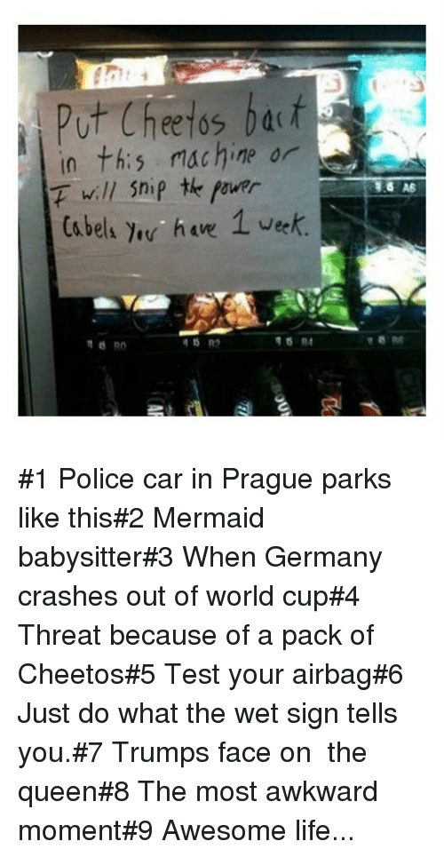 Cheetos, Life, and Police: Put Cheetos bat  in th:s machine or  F will Snip te fourr  Ca bels e ha 1 vek #1 Police car in Prague parks like this#2 Mermaid babysitter#3 When Germany crashes out of world cup#4 Threat because of a pack of Cheetos#5 Test your airbag#6 Just do what the wet sign tells you.#7 Trumps face on the queen#8 The most awkward moment#9 Awesome life...