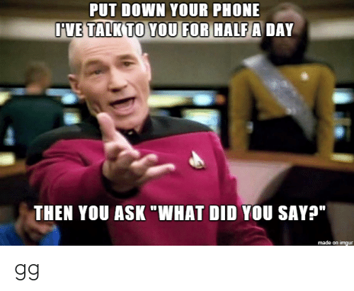 "gg: PUT DOWN YOUR PHONE  IVE TALK TO YOU FOR HALF A DAY  THEN YOU ASK ""WHAT DID YOU SAY?""