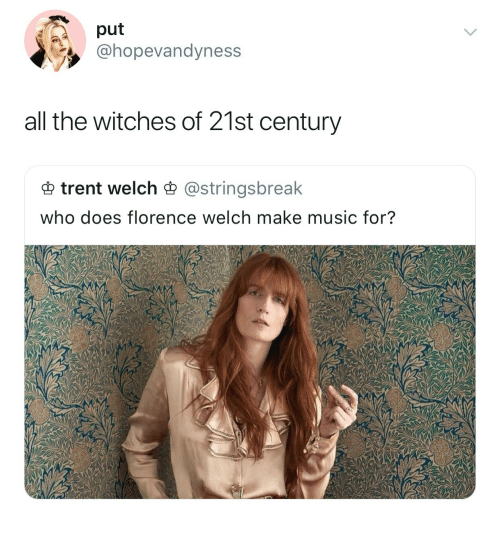 Music, All The, and Who: put  @hopevandyness  all the witches of 21st century  trent welch astringsbreak  who does florence welch make music for?