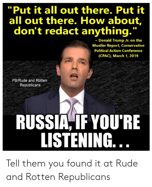 "Donald Trump, Memes, and Rude: ""Put it all out there. Put it  all out there. How about,  don't redact anything.""  Donald Trump Jr. on the  Mueller Report, Conservative  Political Action Conference  (CPAC), March 1, 2019  FB/Rude and Rotten  Republicans  RUSSIA,IFYOU'RE  LISTENING. Tell them you found it at Rude and Rotten Republicans"