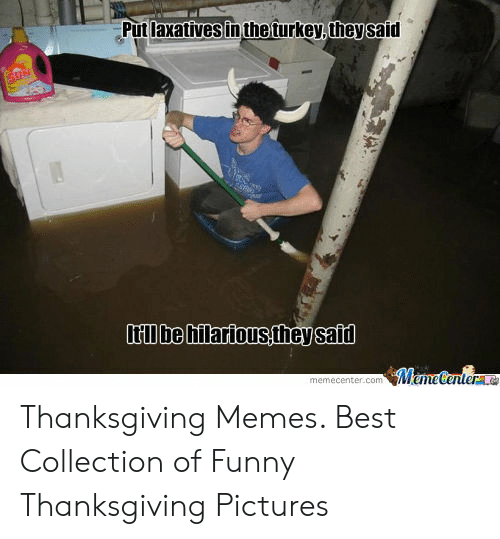 Funny, Memes, and Thanksgiving: Put laxatives in the turkey, they said  ltI be hilarious,they said  MemeCentere  memecenter.com Thanksgiving Memes. Best Collection of Funny Thanksgiving Pictures
