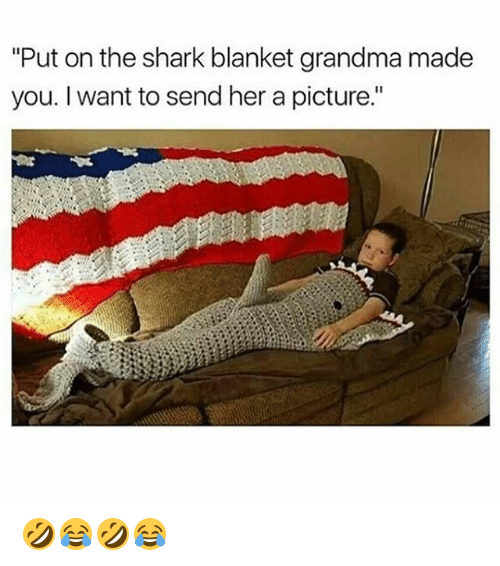 "Grandma, Shark, and Girl Memes: ""Put on the shark blanket grandma made  you. I want to send her a picture."" 🤣😂🤣😂"