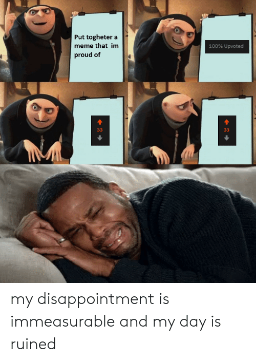 Meme, Reddit, and Proud: Put togheter a  meme that im  100% Upvoted  proud of  33  33 my disappointment is immeasurable and my day is ruined
