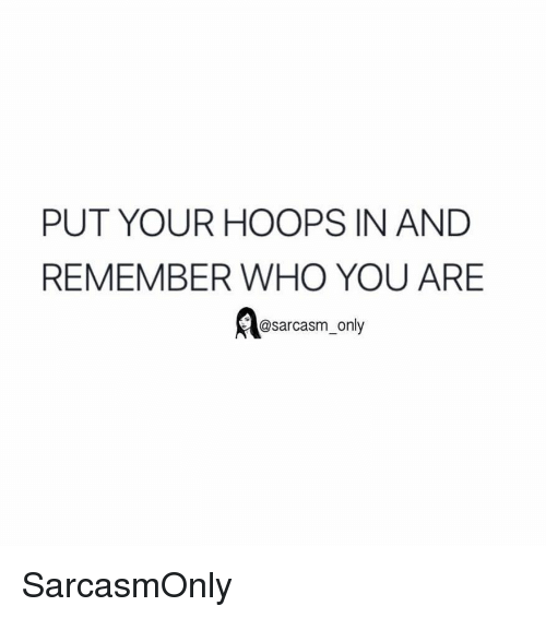 Hoops: PUT YOUR HOOPS IN AND  REMEMBER WHO YOU ARE  @sarcasm_only SarcasmOnly
