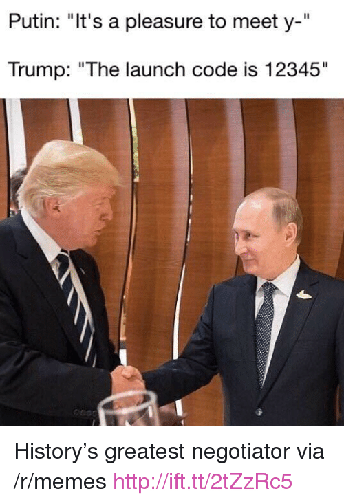 "A Pleasure: Putin: ""It's a pleasure to meet y-""  Trump: ""The launch code is 12345"" <p>History&rsquo;s greatest negotiator via /r/memes <a href=""http://ift.tt/2tZzRc5"">http://ift.tt/2tZzRc5</a></p>"