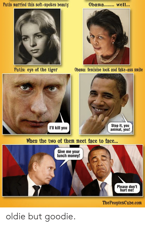 Ass, Fake, and Money: Putin married this soft-spoken beauty  Obama.. well.  Putin: eye of the tiger  Obama: femipine look and fake-ass smile  'II kill you  Stop it, you  animal, you!  When the two of them meet face to face...  Give me your  lunch money!  Please don't  hurt me!  ThePeoplesCube.com oldie but goodie.