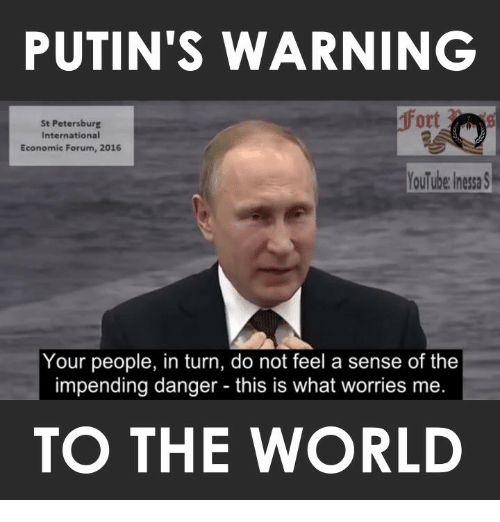 Memes, Putin, and World: PUTIN'S WARNING  Ott  St Petersburg  International  Economic Forum, 2016  YouTube nessa S  Your people, in turn, do not feel a sense of the  impending danger this is what worries me.  TO THE WORLD