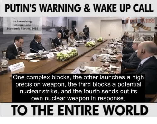 Complex, Memes, and Putin: PUTIN'S WARNING & WAKE UP CALL  St Petersburg  International  Economic Forum  2016  One complex blocks, the other launches a high  precision weapon, the third blocks a potential  nuclear strike, and the fourth sends out its  own nuclear weapon in response  TO THE ENTIRE WORLD