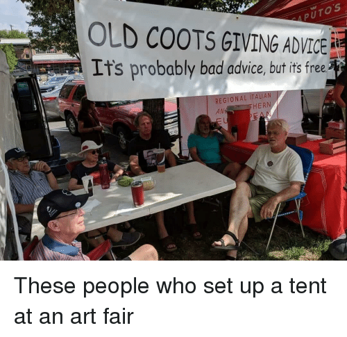 Advice, Bad, and Free: PUTOS  OLD COOTS GIVING ADVICE  It's probably bad advice, but its free  REGIONAL ITALIAN  AM  HERN  Prok F These people who set up a tent at an art fair