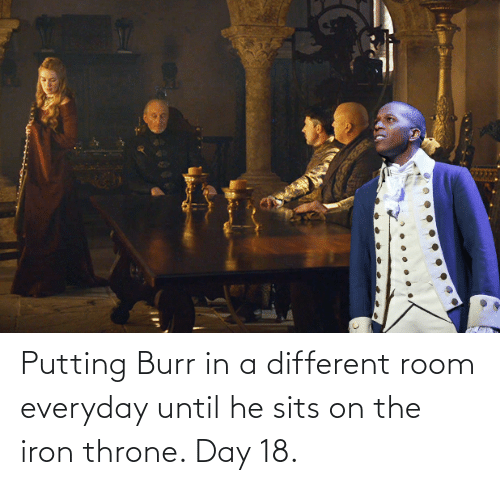 iron: Putting Burr in a different room everyday until he sits on the iron throne. Day 18.