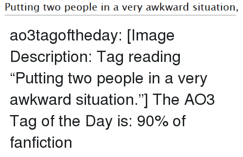 "Fanfiction, Target, and Tumblr: Puuitingy wo people in a very awkward situatiorn, ao3tagoftheday:  [Image Description: Tag reading ""Putting two people in a very awkward situation.""]  The AO3 Tag of the Day is: 90% of fanfiction"