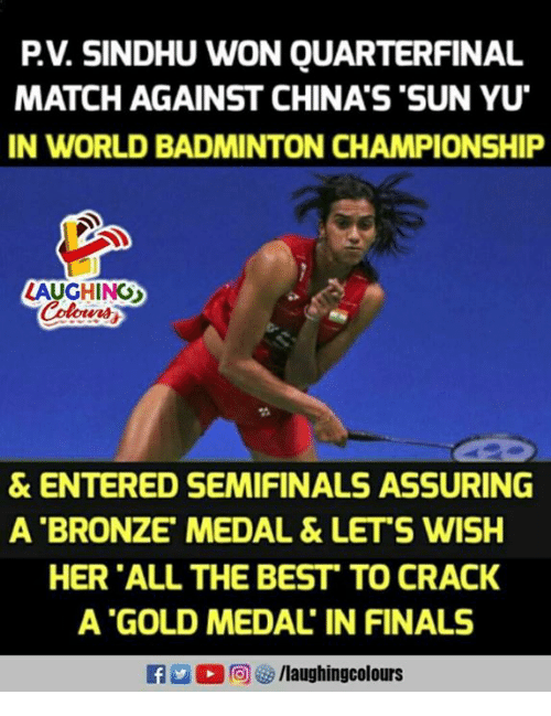 assuring: PV. SINDHU WON QUARTERFINAL  MATCH AGAINST CHINA'S 'SUN YU  IN WORLD BADMINTON CHAMPIONSHIP  LAUGHINO  & ENTERED SEMIFINALS ASSURING  A BRONZE' MEDAL &LET'S WISH  HER ALL THE BEST TO CRACK  A GOLD MEDAL IN FINALS