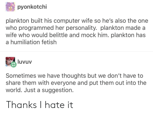 Thanks I Hate It: pyonkotchi  plankton built his computer wife so he's also the one  who programmed her personality. plankton made a  wife who would belittle and mock him. plankton has  a humiliation fetish  luvuv  Sometimes we have thoughts but we don't have to  share them with everyone and put them out into the  world. Just a suggestion. Thanks I hate it