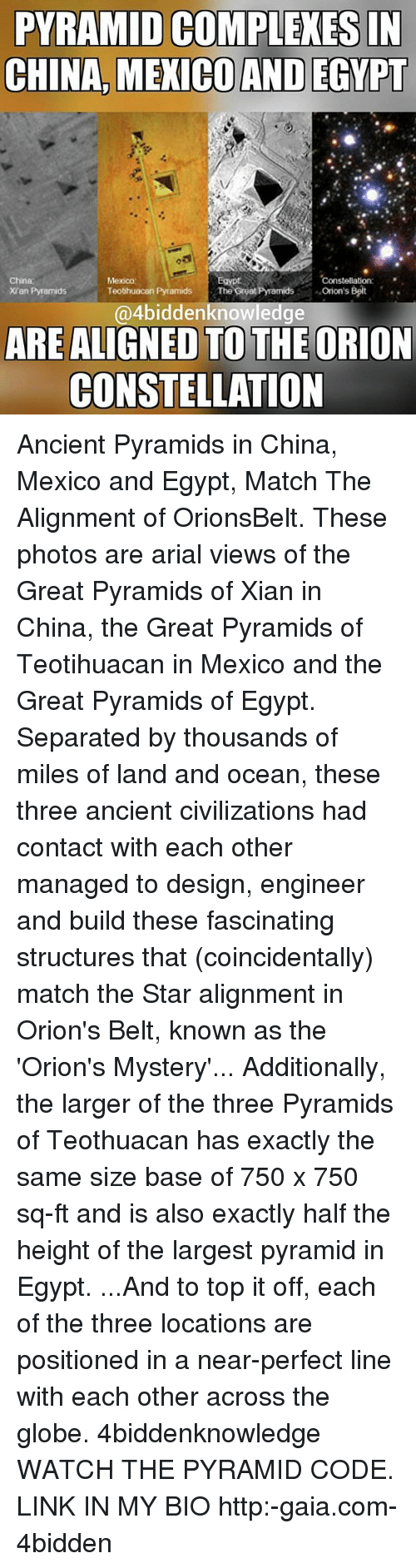 Egyption: PYRAMID COMPLEXES IN  CHINA MEXICOAND EGYPT  China  Mexico  Constellation  Orion's Belt  Teotihuacan Pyramids  The Great Pramids  Xian Pyramids  4biddenknowledge  ARE ALIGNED TO THE ORION  CONSTELLATION Ancient Pyramids in China, Mexico and Egypt, Match The Alignment of OrionsBelt. These photos are arial views of the Great Pyramids of Xian in China, the Great Pyramids of Teotihuacan in Mexico and the Great Pyramids of Egypt. Separated by thousands of miles of land and ocean, these three ancient civilizations had contact with each other managed to design, engineer and build these fascinating structures that (coincidentally) match the Star alignment in Orion's Belt, known as the 'Orion's Mystery'... Additionally, the larger of the three Pyramids of Teothuacan has exactly the same size base of 750 x 750 sq-ft and is also exactly half the height of the largest pyramid in Egypt. ...And to top it off, each of the three locations are positioned in a near-perfect line with each other across the globe. 4biddenknowledge WATCH THE PYRAMID CODE. LINK IN MY BIO http:-gaia.com-4bidden