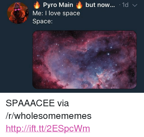 "Pyro: Pyro Main but now... 1d  Me: I love space  Space: <p>SPAAACEE via /r/wholesomememes <a href=""http://ift.tt/2ESpcWm"">http://ift.tt/2ESpcWm</a></p>"