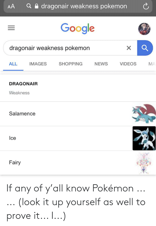 Salamence: Q A dragonair weakness pokemon  AA  Google  dragonair weakness pokemon  IMAGES  SHOPPING  VIDEOS  ALL  NEWS  MA  DRAGONAIR  Weakness  Salamence  Ice  Fairy If any of y'all know Pokémon ... ... (look it up yourself as well to prove it... I...)