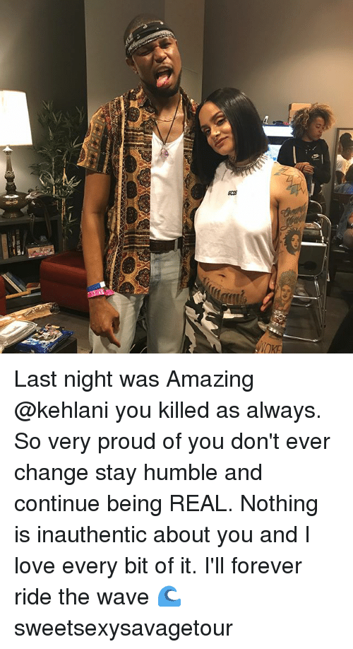 Alwaysed: Q  cos  VOKE Last night was Amazing @kehlani you killed as always. So very proud of you don't ever change stay humble and continue being REAL. Nothing is inauthentic about you and I love every bit of it. I'll forever ride the wave 🌊 sweetsexysavagetour