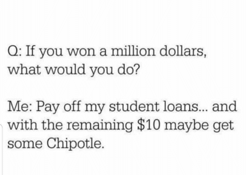 Off: Q: If you won a million dollars,  what would you do?  Me: Pay off my student loans.. and  with the remaining $10 maybe get  some Chipotle.